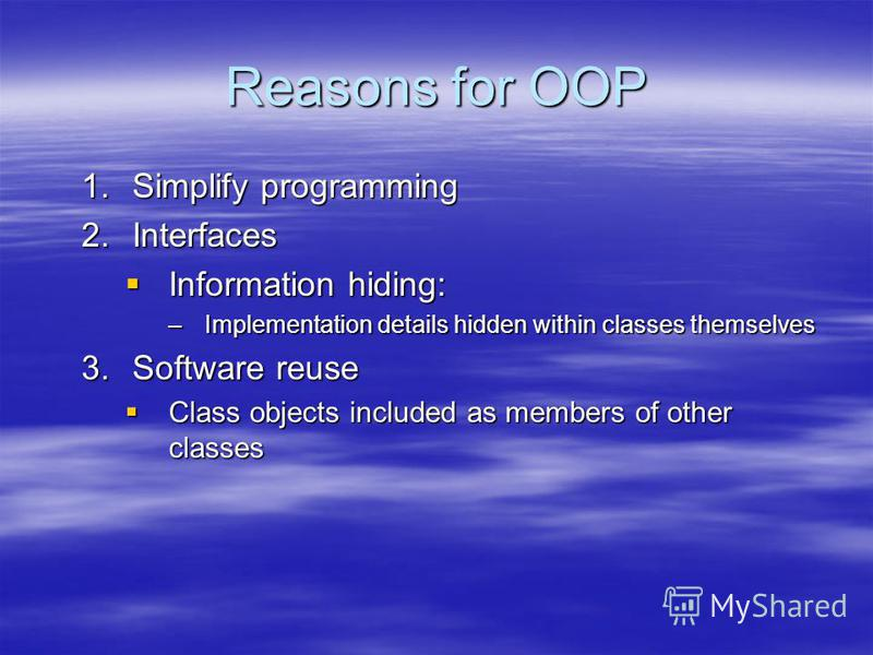 Reasons for OOP 1.Simplify programming 2.Interfaces Information hiding: Information hiding: –Implementation details hidden within classes themselves 3.Software reuse Class objects included as members of other classes Class objects included as members