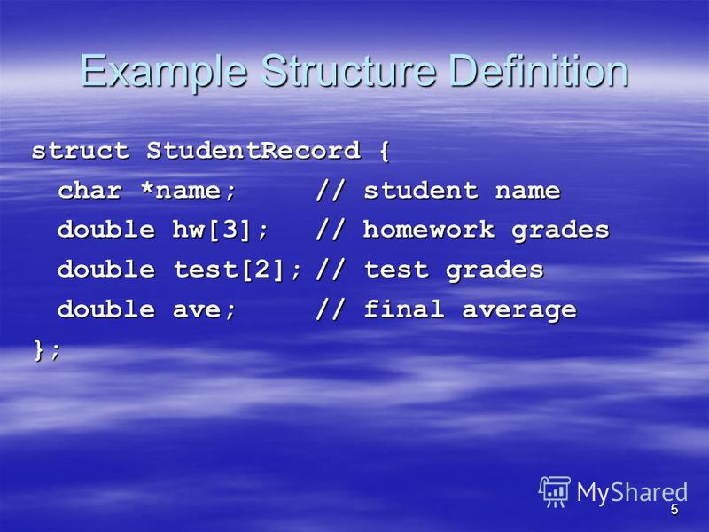 5 Example Structure Definition struct StudentRecord { char *name;// student name double hw[3];// homework grades double test[2];// test grades double ave;// final average };