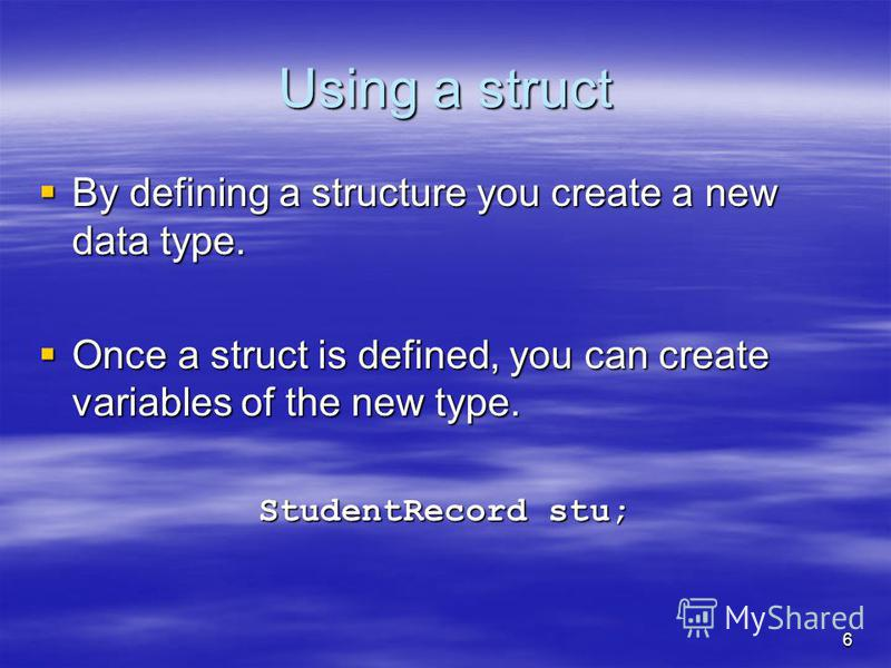 Using a struct By defining a structure you create a new data type. By defining a structure you create a new data type. Once a struct is defined, you can create variables of the new type. Once a struct is defined, you can create variables of the new t