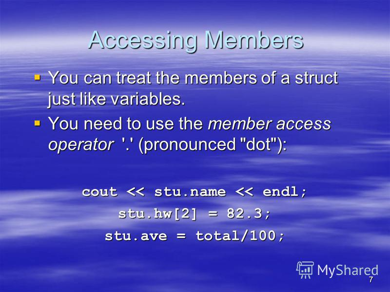Accessing Members You can treat the members of a struct just like variables. You can treat the members of a struct just like variables. You need to use the member access operator '.' (pronounced