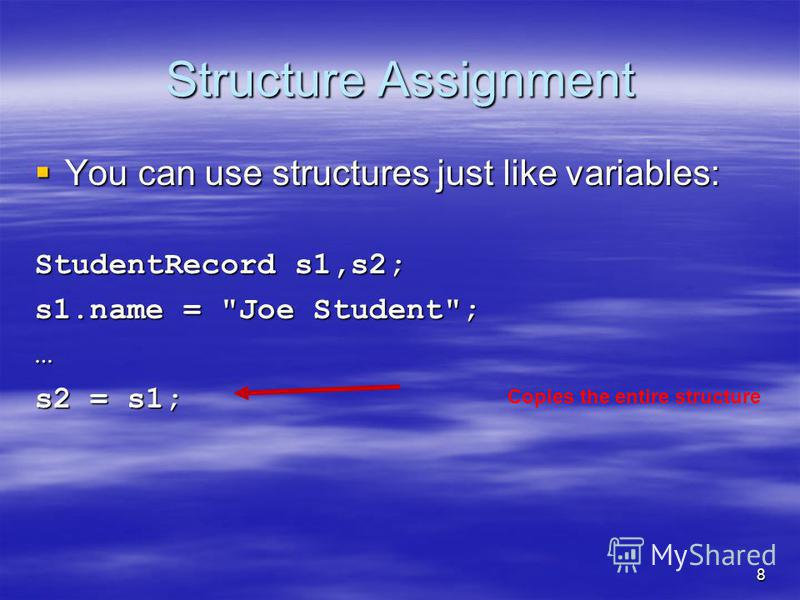 8 Structure Assignment You can use structures just like variables: You can use structures just like variables: StudentRecord s1,s2; s1.name = Joe Student; … s2 = s1; Copies the entire structure