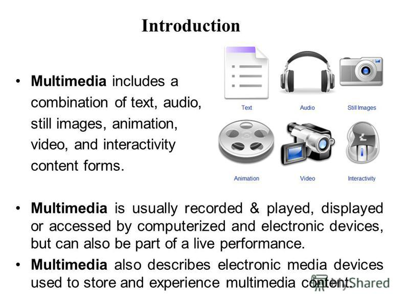 Introduction Multimedia includes a combination of text, audio, still images, animation, video, and interactivity content forms. Multimedia is usually recorded & played, displayed or accessed by computerized and electronic devices, but can also be par