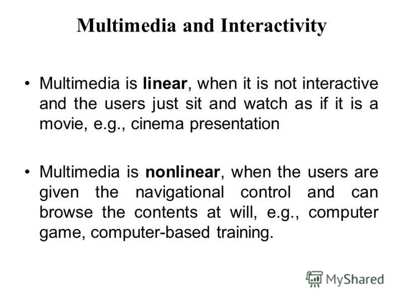 Multimedia and Interactivity Multimedia is linear, when it is not interactive and the users just sit and watch as if it is a movie, e.g., cinema presentation Multimedia is nonlinear, when the users are given the navigational control and can browse th
