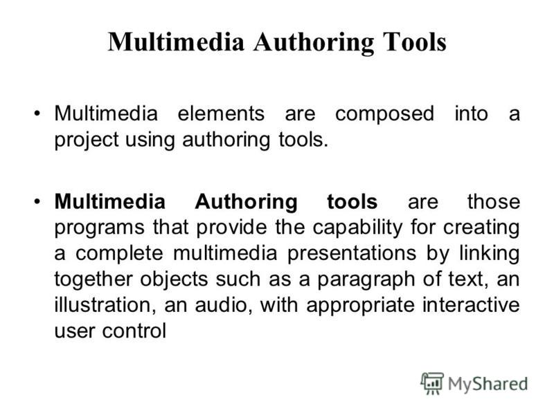 Multimedia Authoring Tools Multimedia elements are composed into a project using authoring tools. Multimedia Authoring tools are those programs that provide the capability for creating a complete multimedia presentations by linking together objects s