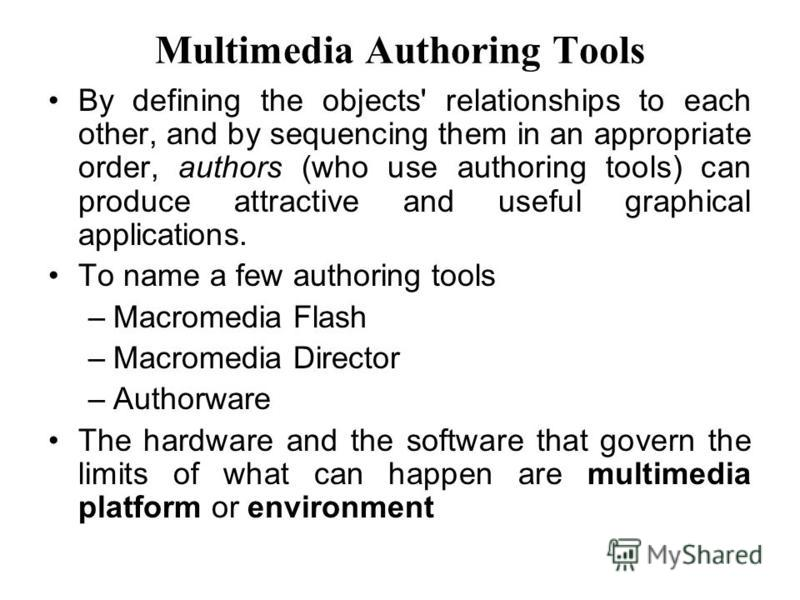 By defining the objects' relationships to each other, and by sequencing them in an appropriate order, authors (who use authoring tools) can produce attractive and useful graphical applications. To name a few authoring tools –Macromedia Flash –Macrome