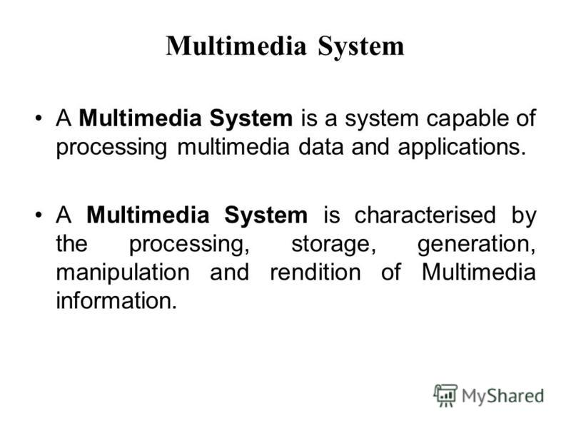 Multimedia System A Multimedia System is a system capable of processing multimedia data and applications. A Multimedia System is characterised by the processing, storage, generation, manipulation and rendition of Multimedia information.