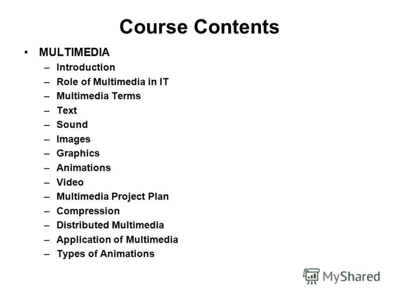 Course Contents MULTIMEDIA –Introduction –Role of Multimedia in IT –Multimedia Terms –Text –Sound –Images –Graphics –Animations –Video –Multimedia Project Plan –Compression –Distributed Multimedia –Application of Multimedia –Types of Animations