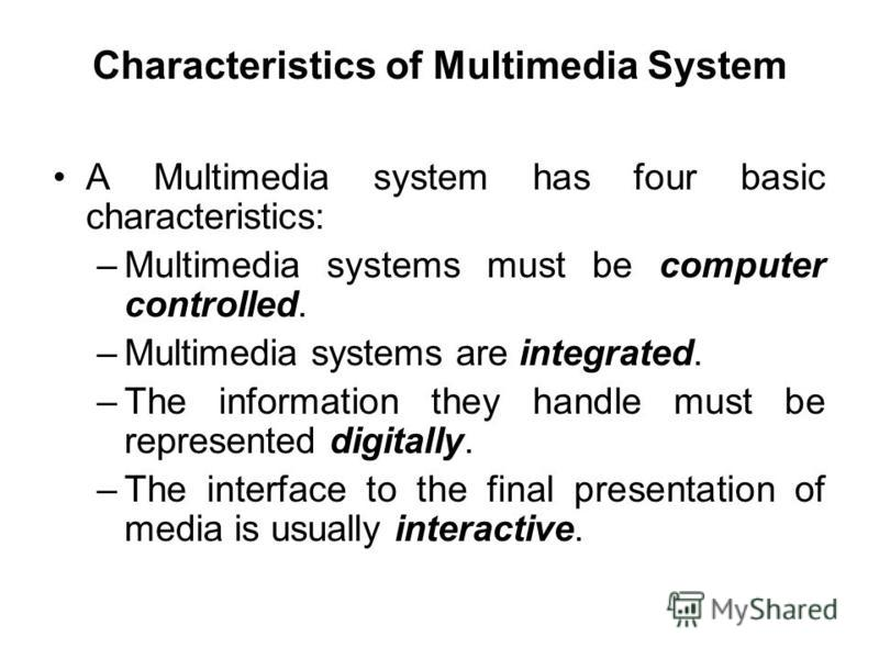 A Multimedia system has four basic characteristics: –Multimedia systems must be computer controlled. –Multimedia systems are integrated. –The information they handle must be represented digitally. –The interface to the final presentation of media is