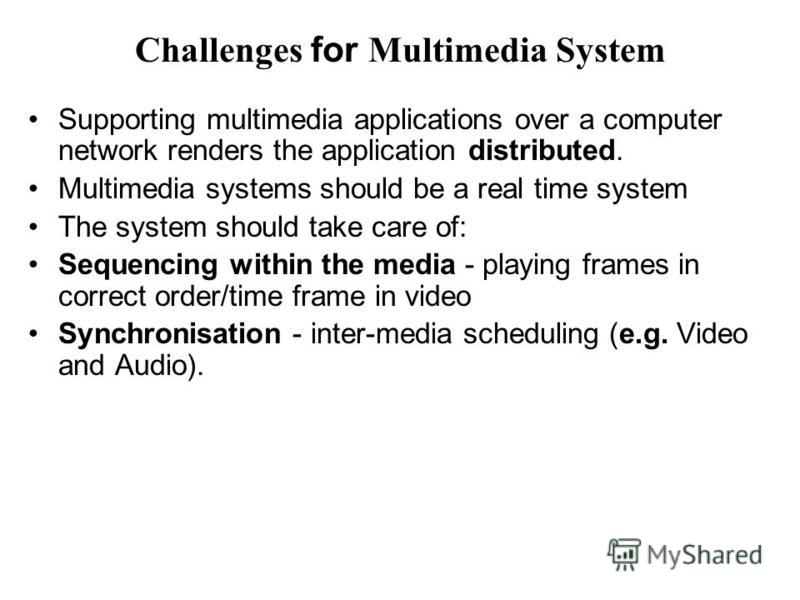 Challenges for Multimedia System Supporting multimedia applications over a computer network renders the application distributed. Multimedia systems should be a real time system The system should take care of: Sequencing within the media - playing fra