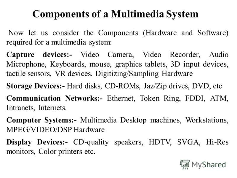 Components of a Multimedia System Now let us consider the Components (Hardware and Software) required for a multimedia system: Capture devices:- Video Camera, Video Recorder, Audio Microphone, Keyboards, mouse, graphics tablets, 3D input devices, tac