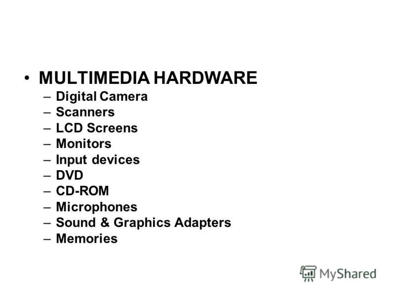 MULTIMEDIA HARDWARE –Digital Camera –Scanners –LCD Screens –Monitors –Input devices –DVD –CD-ROM –Microphones –Sound & Graphics Adapters –Memories