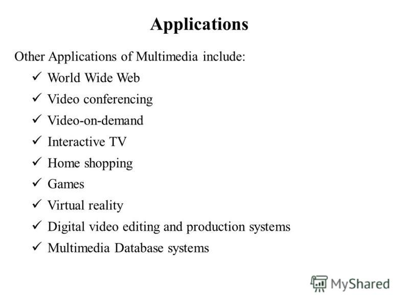 Applications Other Applications of Multimedia include: World Wide Web Video conferencing Video-on-demand Interactive TV Home shopping Games Virtual reality Digital video editing and production systems Multimedia Database systems