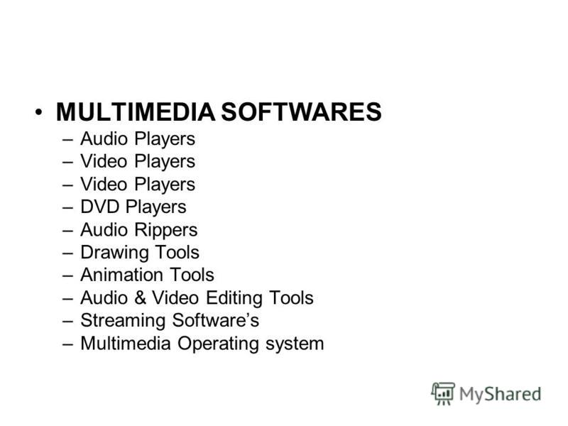 MULTIMEDIA SOFTWARES –Audio Players –Video Players –DVD Players –Audio Rippers –Drawing Tools –Animation Tools –Audio & Video Editing Tools –Streaming Softwares –Multimedia Operating system