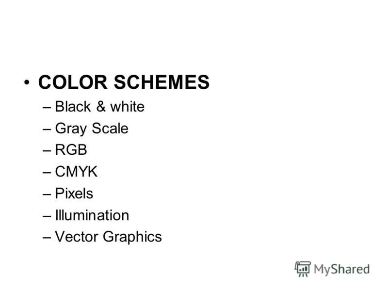 COLOR SCHEMES –Black & white –Gray Scale –RGB –CMYK –Pixels –Illumination –Vector Graphics