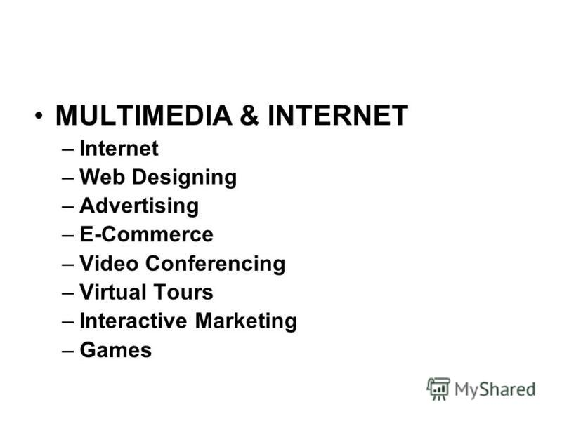 MULTIMEDIA & INTERNET –Internet –Web Designing –Advertising –E-Commerce –Video Conferencing –Virtual Tours –Interactive Marketing –Games