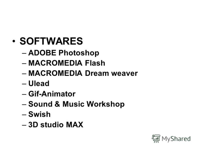 SOFTWARES –ADOBE Photoshop –MACROMEDIA Flash –MACROMEDIA Dream weaver –Ulead –Gif-Animator –Sound & Music Workshop –Swish –3D studio MAX