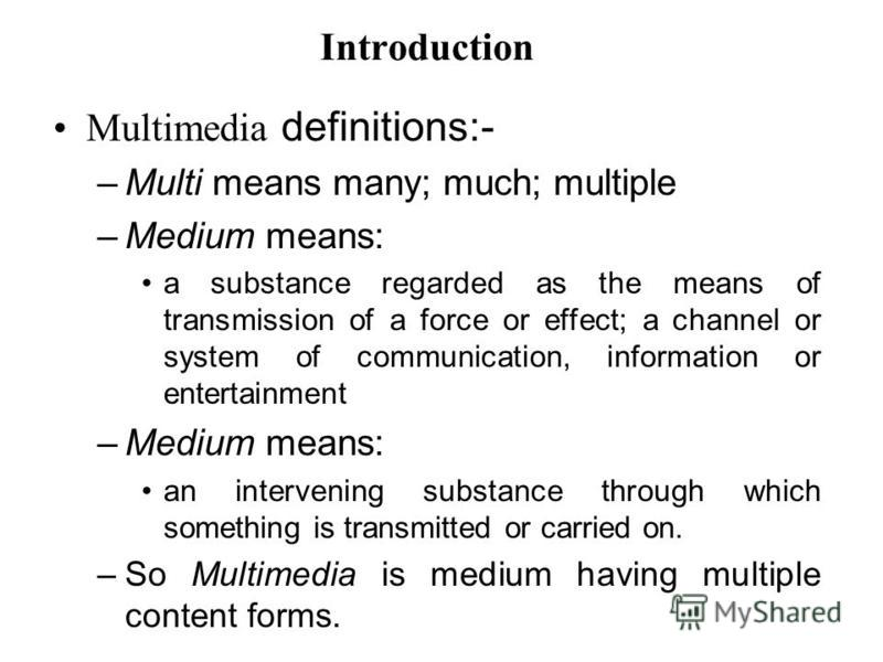 Introduction Multimedia definitions:- –Multi means many; much; multiple –Medium means: a substance regarded as the means of transmission of a force or effect; a channel or system of communication, information or entertainment –Medium means: an interv