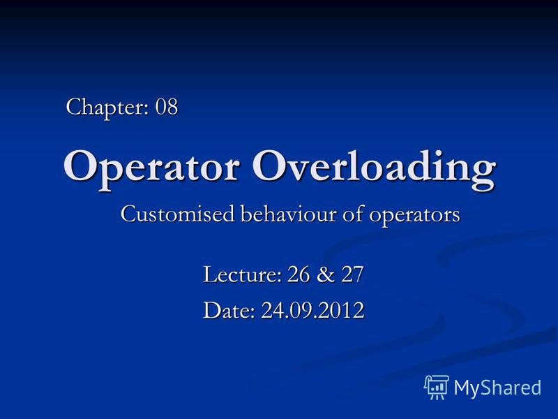 Operator Overloading Customised behaviour of operators Chapter: 08 Lecture: 26 & 27 Date: 24.09.2012