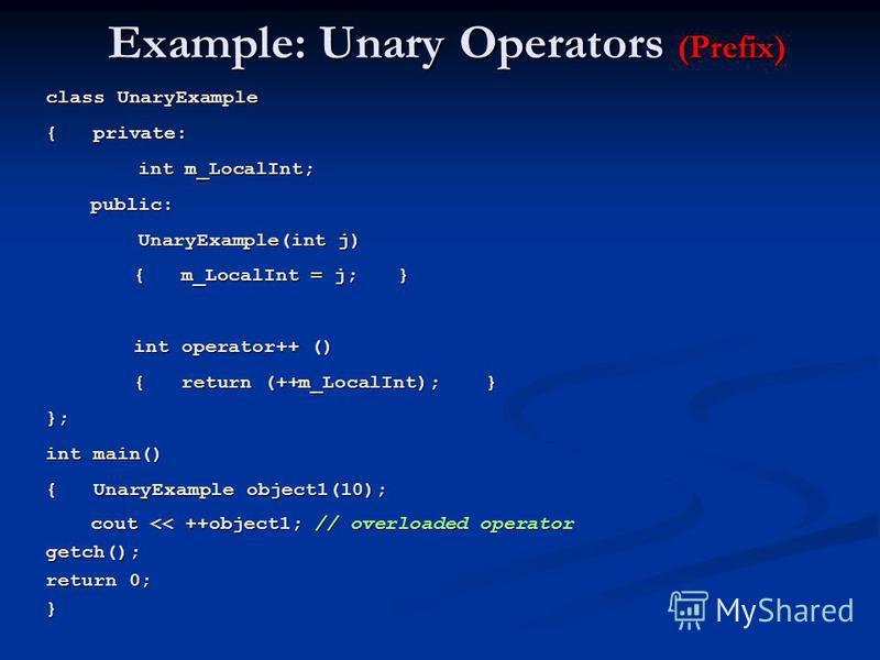 Example: Unary Operators (Prefix) class UnaryExample { private: int m_LocalInt; int m_LocalInt; public: public: UnaryExample(int j) UnaryExample(int j) { m_LocalInt = j;} int operator++ () { return (++m_LocalInt);} }; int main() { UnaryExample object