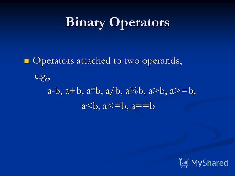 Binary Operators Operators attached to two operands, Operators attached to two operands, e.g., e.g., a-b, a+b, a*b, a/b, a%b, a>b, a>=b, a<b, a<=b, a==b a<b, a<=b, a==b