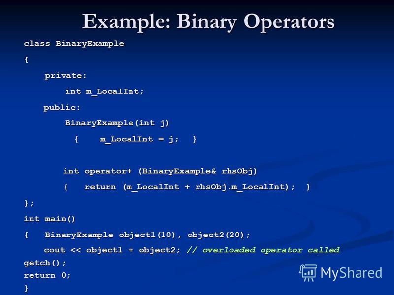 Example: Binary Operators class BinaryExample { private: private: int m_LocalInt; int m_LocalInt; public: public: BinaryExample(int j) BinaryExample(int j) { m_LocalInt = j; } { m_LocalInt = j; } int operator+ (BinaryExample& rhsObj) { return (m_Loca