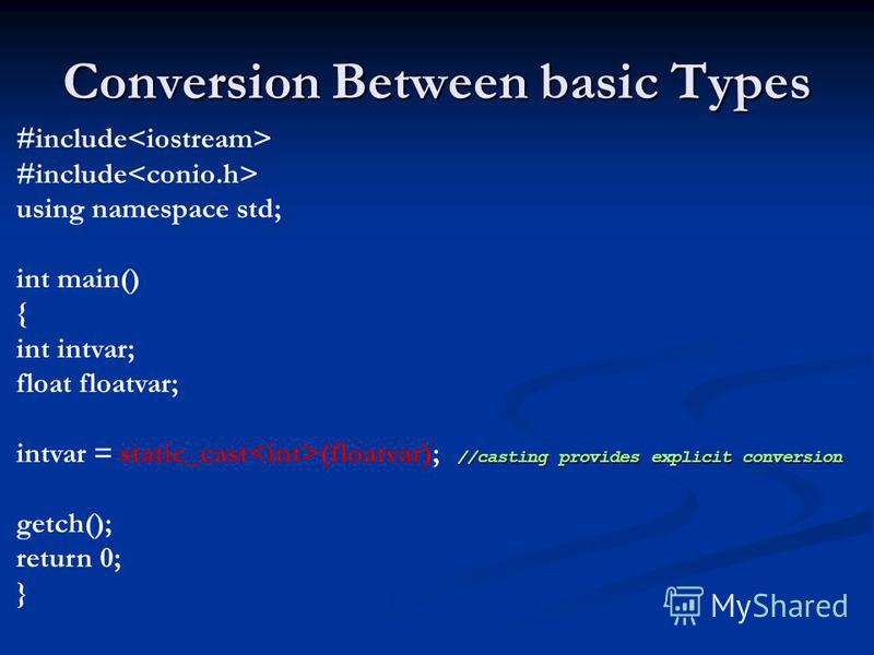 Conversion Between basic Types #include using namespace std; int main() { int intvar; float floatvar; //casting provides explicit conversion intvar = static_cast (floatvar); //casting provides explicit conversion getch(); return 0; }