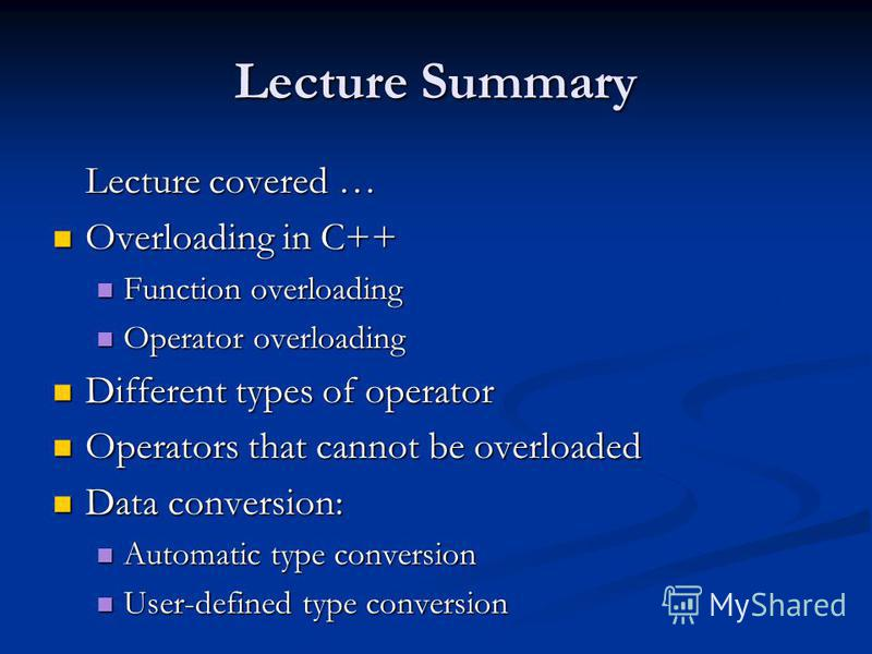 Lecture Summary Lecture covered … Overloading in C++ Overloading in C++ Function overloading Function overloading Operator overloading Operator overloading Different types of operator Different types of operator Operators that cannot be overloaded Op