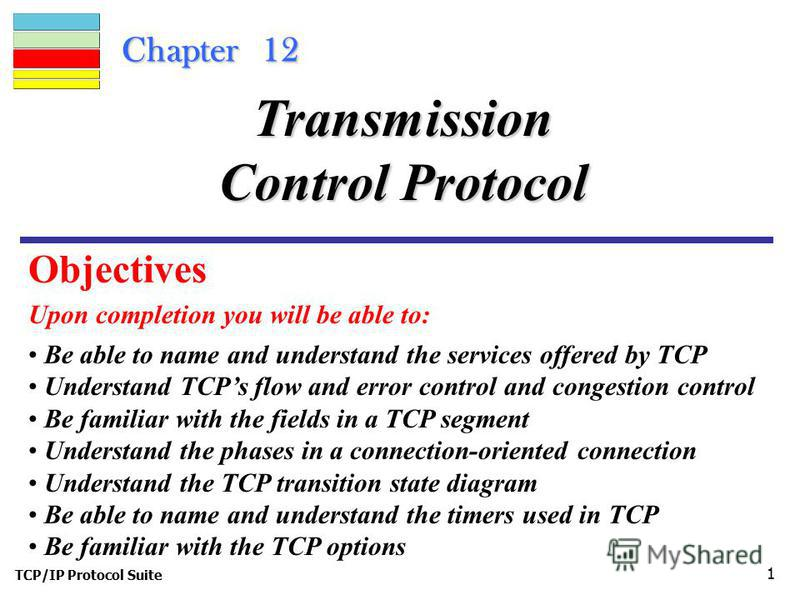 TCP/IP Protocol Suite 1 Chapter 12 Upon completion you will be able to: Transmission Control Protocol Be able to name and understand the services offered by TCP Understand TCPs flow and error control and congestion control Be familiar with the fields