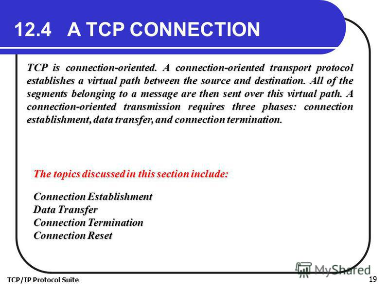 TCP/IP Protocol Suite 19 12.4 A TCP CONNECTION TCP is connection-oriented. A connection-oriented transport protocol establishes a virtual path between the source and destination. All of the segments belonging to a message are then sent over this virt