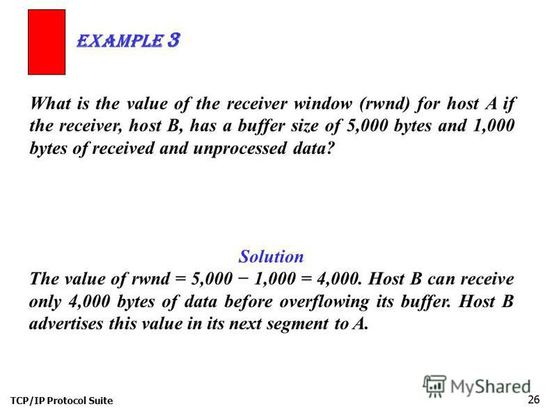 TCP/IP Protocol Suite 26 What is the value of the receiver window (rwnd) for host A if the receiver, host B, has a buffer size of 5,000 bytes and 1,000 bytes of received and unprocessed data? Example 3 Solution The value of rwnd = 5,000 1,000 = 4,000