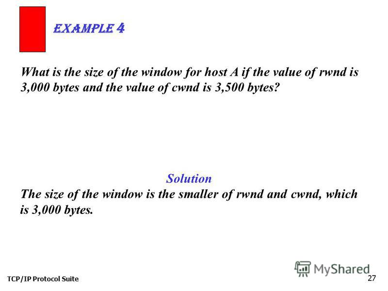 TCP/IP Protocol Suite 27 What is the size of the window for host A if the value of rwnd is 3,000 bytes and the value of cwnd is 3,500 bytes? Example 4 Solution The size of the window is the smaller of rwnd and cwnd, which is 3,000 bytes.