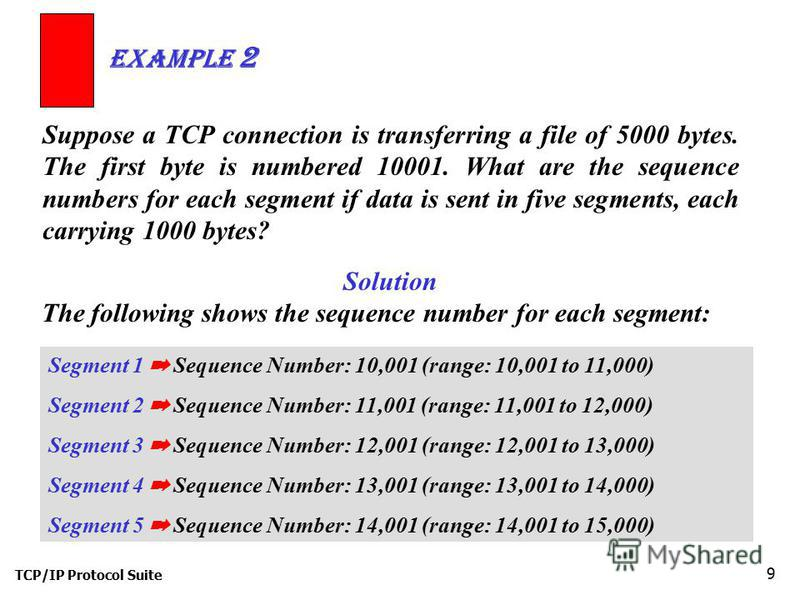 TCP/IP Protocol Suite 9 Suppose a TCP connection is transferring a file of 5000 bytes. The first byte is numbered 10001. What are the sequence numbers for each segment if data is sent in five segments, each carrying 1000 bytes? Example 2 Solution The