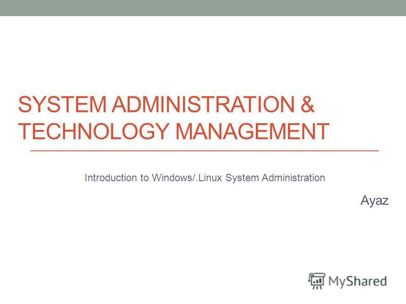 SYSTEM ADMINISTRATION & TECHNOLOGY MANAGEMENT Introduction to Windows/.Linux System Administration Ayaz