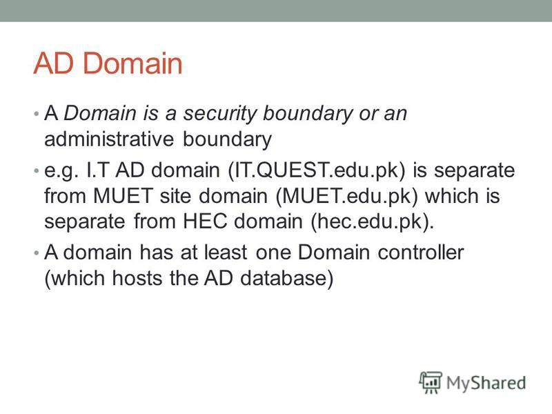 AD Domain A Domain is a security boundary or an administrative boundary e.g. I.T AD domain (IT.QUEST.edu.pk) is separate from MUET site domain (MUET.edu.pk) which is separate from HEC domain (hec.edu.pk). A domain has at least one Domain controller (