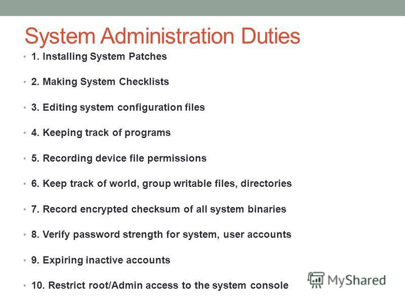 System Administration Duties 1. Installing System Patches 2. Making System Checklists 3. Editing system configuration files 4. Keeping track of programs 5. Recording device file permissions 6. Keep track of world, group writable files, directories 7.