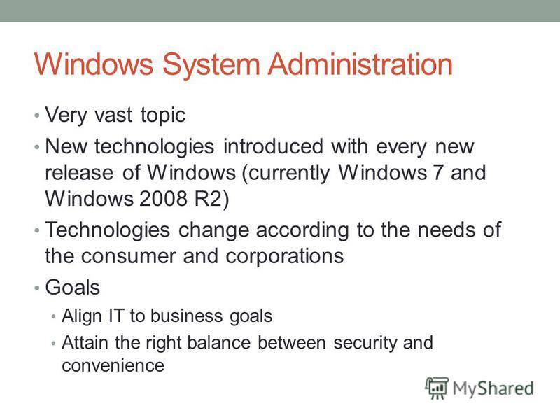 Windows System Administration Very vast topic New technologies introduced with every new release of Windows (currently Windows 7 and Windows 2008 R2) Technologies change according to the needs of the consumer and corporations Goals Align IT to busine