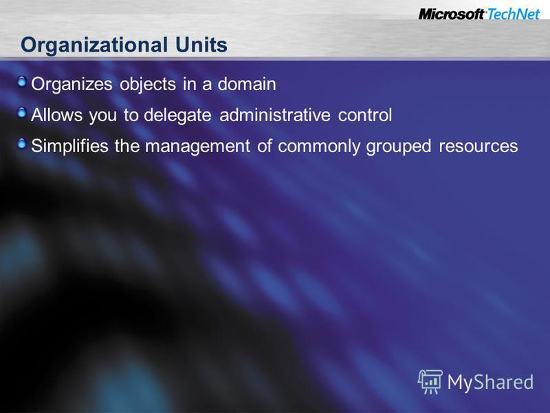 Organizational Units Organizes objects in a domain Allows you to delegate administrative control Simplifies the management of commonly grouped resources