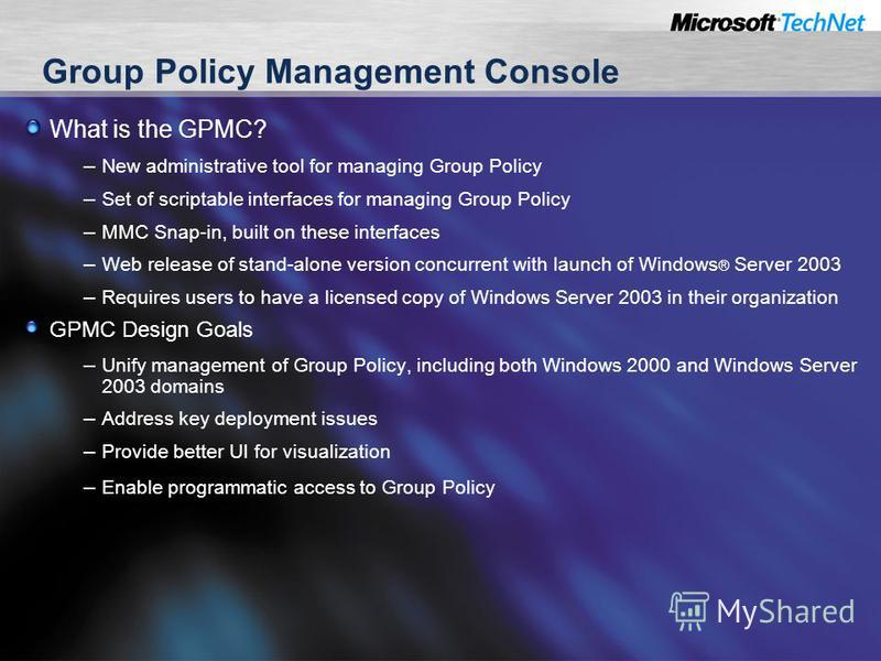 Group Policy Management Console What is the GPMC? – New administrative tool for managing Group Policy – Set of scriptable interfaces for managing Group Policy – MMC Snap-in, built on these interfaces – Web release of stand-alone version concurrent wi