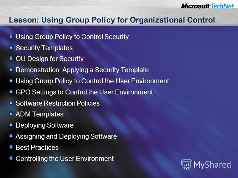 Lesson: Using Group Policy for Organizational Control Using Group Policy to Control Security Security Templates OU Design for Security Demonstration: Applying a Security Template Using Group Policy to Control the User Environment GPO Settings to Cont