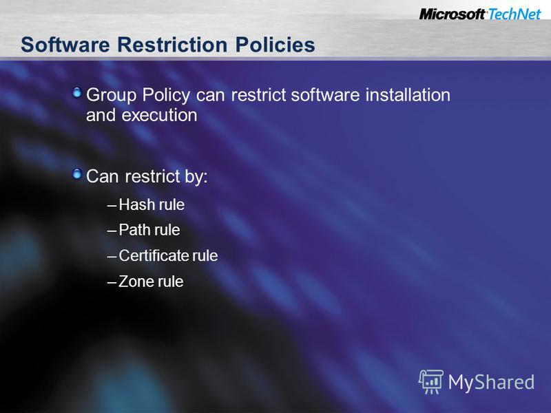 Software Restriction Policies Group Policy can restrict software installation and execution Can restrict by: – Hash rule – Path rule – Certificate rule – Zone rule