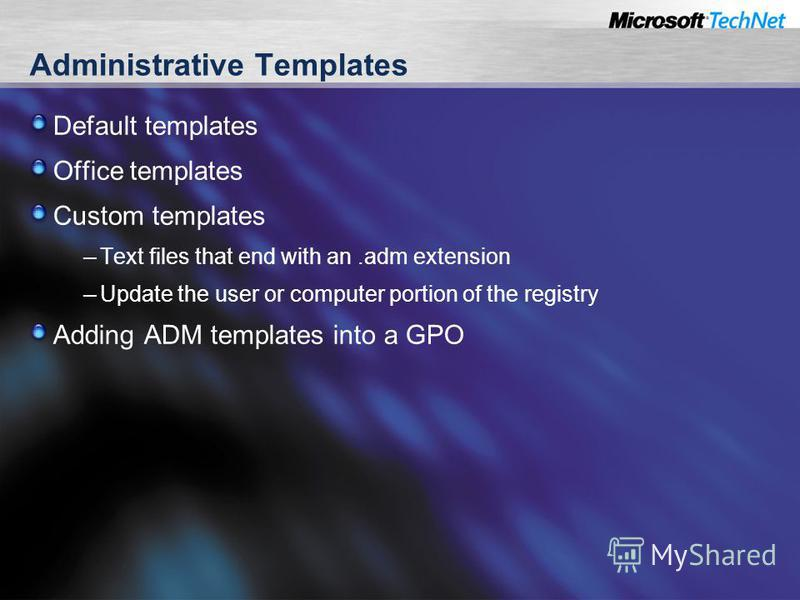 Administrative Templates Default templates Office templates Custom templates – Text files that end with an.adm extension – Update the user or computer portion of the registry Adding ADM templates into a GPO