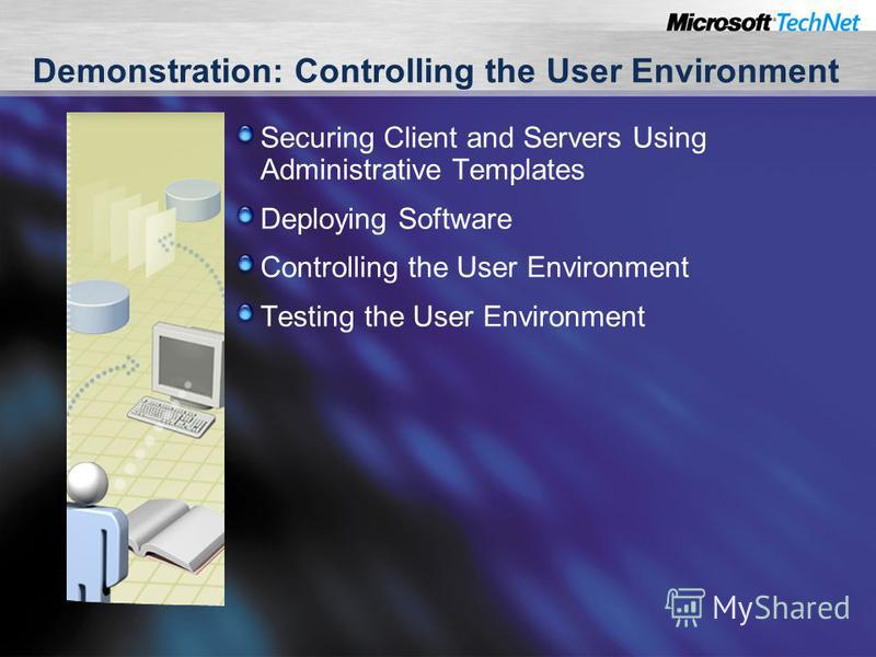 Demonstration: Controlling the User Environment Securing Client and Servers Using Administrative Templates Deploying Software Controlling the User Environment Testing the User Environment