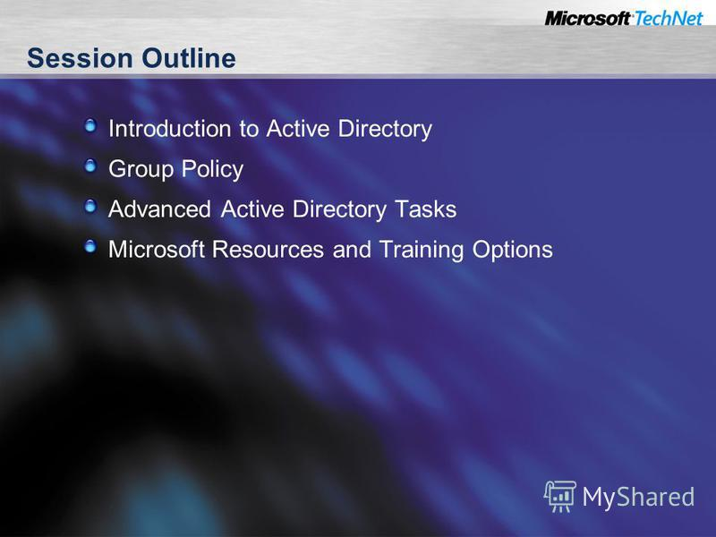 Session Outline Introduction to Active Directory Group Policy Advanced Active Directory Tasks Microsoft Resources and Training Options