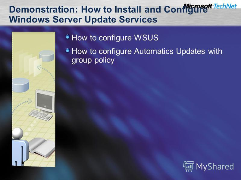 Demonstration: How to Install and Configure Windows Server Update Services How to configure WSUS How to configure Automatics Updates with group policy