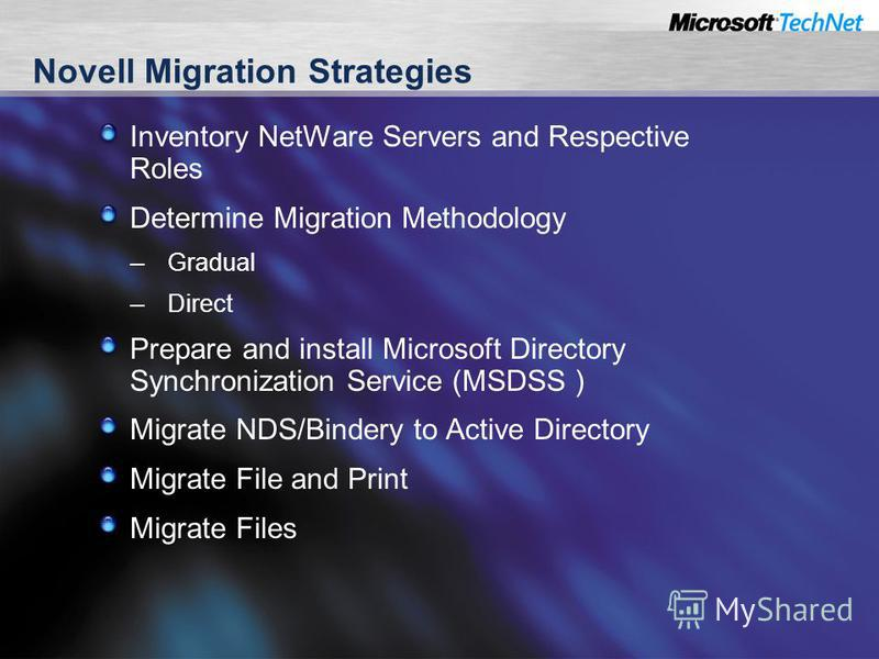 Novell Migration Strategies Inventory NetWare Servers and Respective Roles Determine Migration Methodology – Gradual – Direct Prepare and install Microsoft Directory Synchronization Service (MSDSS ) Migrate NDS/Bindery to Active Directory Migrate Fil