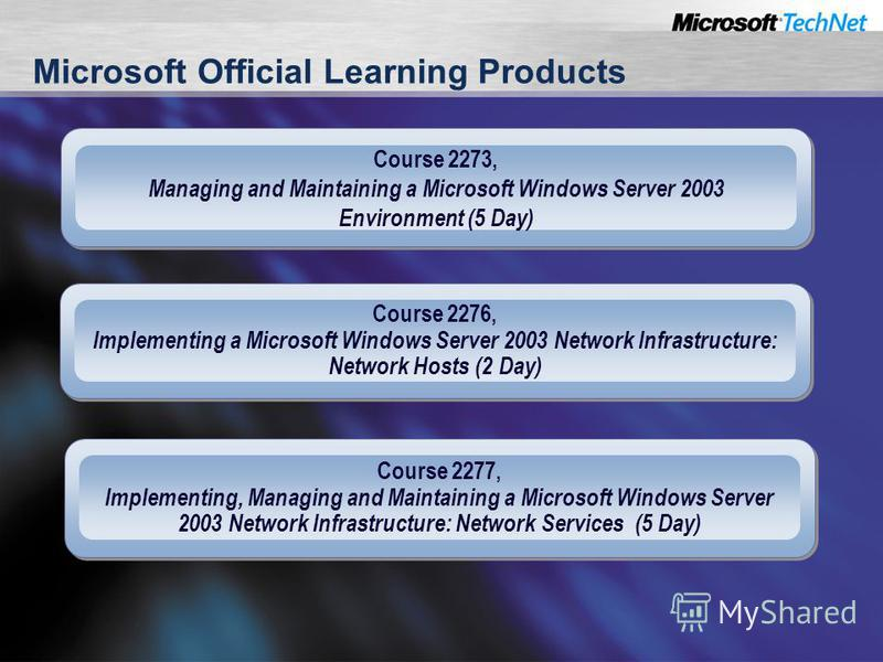 Microsoft Official Learning Products Course 2273, Managing and Maintaining a Microsoft Windows Server 2003 Environment (5 Day) Course 2276, Implementing a Microsoft Windows Server 2003 Network Infrastructure: Network Hosts (2 Day) Course 2277, Implem