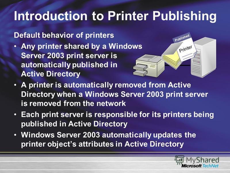 Introduction to Printer Publishing Default behavior of printers Any printer shared by a Windows Server 2003 print server is automatically published in Active Directory A printer is automatically removed from Active Directory when a Windows Server 200