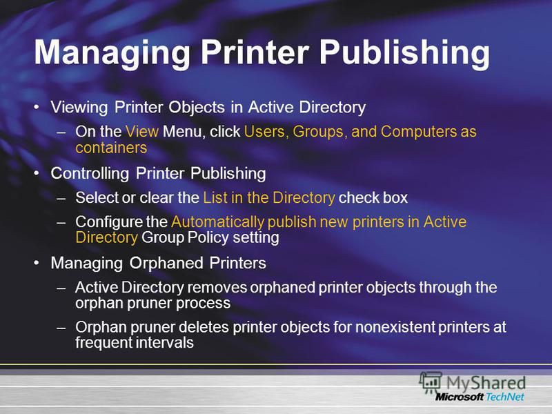 Managing Printer Publishing Viewing Printer Objects in Active Directory –On the View Menu, click Users, Groups, and Computers as containers Controlling Printer Publishing –Select or clear the List in the Directory check box –Configure the Automatical
