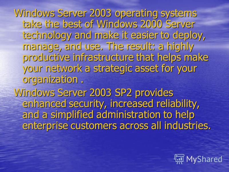 Windows Server 2003 operating systems take the best of Windows 2000 Server technology and make it easier to deploy, manage, and use. The result: a highly productive infrastructure that helps make your network a strategic asset for your organization.