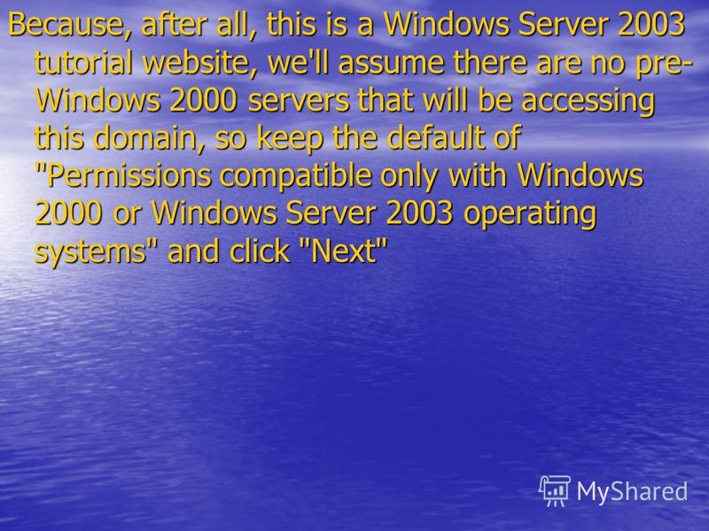 Because, after all, this is a Windows Server 2003 tutorial website, we'll assume there are no pre- Windows 2000 servers that will be accessing this domain, so keep the default of